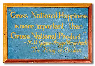 """Gross National Happiness is more important than Gross National Product"" - The King of Bhutan"